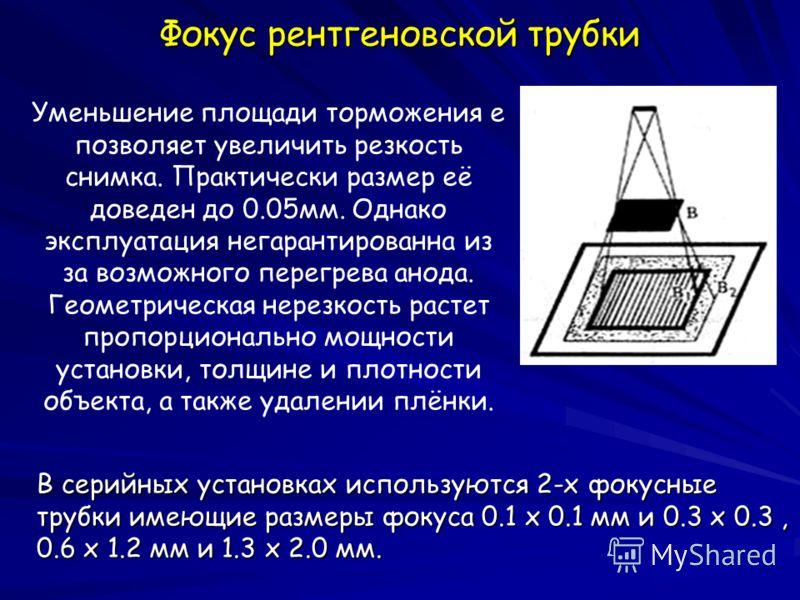 Фокус рентгеновской трубки Уменьшение площади торможения е позволяет увеличить резкость снимка. Практически размер её доведен до 0.05мм. Однако эксплуатация негарантированна из за возможного перегрева анода. Геометрическая нерезкость растет пропорцио