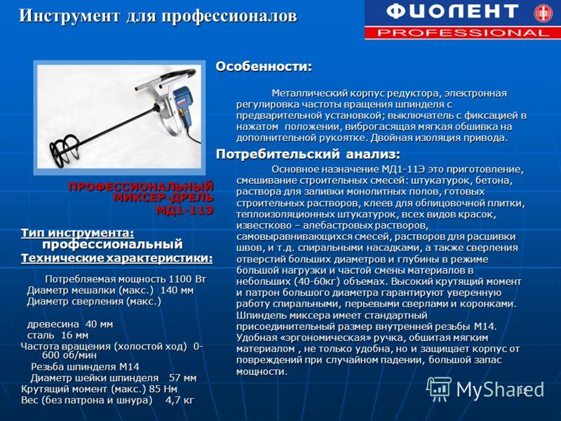 12 ПРОФЕССИОНАЛЬНЫЙ МИКСЕР-ДРЕЛЬ МД1-11Э МД1-11Э Тип инструмента: профессиональный Технические характеристики: Потребляемая мощность 1100 Вт Потребляемая мощность 1100 Вт Диаметр мешалки (макс.) 140 мм Диаметр мешалки (макс.) 140 мм Диаметр сверления