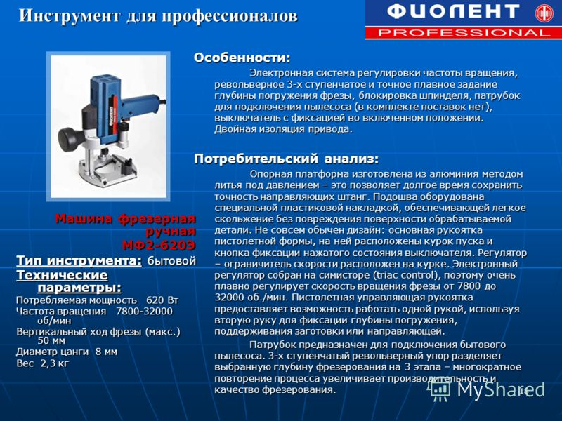 18 Машина фрезерная ручная МФ2-620Э МФ2-620Э Тип инструмента: бытовой Технические параметры: Потребляемая мощность 620 Вт Частота вращения 7800-32000 об/мин Вертикальный ход фрезы (макс.) 50 мм Диаметр цанги 8 мм Вес 2,3 кг Особенности: Электронная с