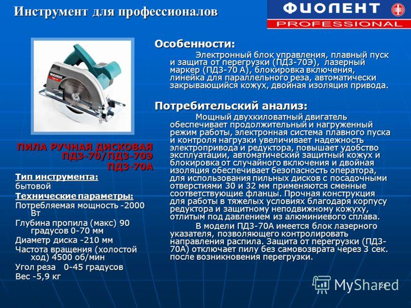 23 ПИЛА РУЧНАЯ ДИСКОВАЯ ПД3-70/ПД3-70Э ПД3-70А Тип инструмента: бытовой Технические параметры: Потребляемая мощность -2000 Вт Глубина пропила (макс) 90 градусов 0-70 мм Диаметр диска -210 мм Частота вращения (холостой ход) 4500 об/мин Угол реза 0-45