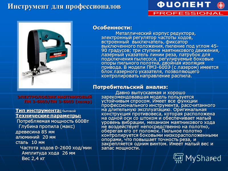 26 ЭЛЕКТРОЛОБЗИК МАЯТНИКОВЫЙ ПМ 3-600Э/ПМ 3-600Э (лазер) Тип инструмента: бытовой Технические параметры: Потребляемая мощность 600Вт Потребляемая мощность 600Вт Глубина пропила (макс) Глубина пропила (макс) древесина 85 мм алюминий 20 мм сталь 10 мм