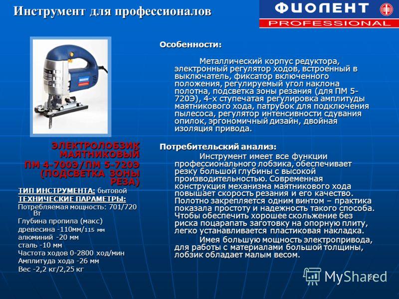 27 ЭЛЕКТРОЛОБЗИК МАЯТНИКОВЫЙ ПМ 4-700Э/ПМ 5-720Э (ПОДСВЕТКА ЗОНЫ РЕЗА) ТИП ИНСТРУМЕНТА: бытовой ТЕХНИЧЕСКИЕ ПАРАМЕТРЫ: Потребляемая мощность: 701/720 Вт Глубина пропила (макс) древесина -110мм/ 115 мм алюминий -20 мм сталь -10 мм Частота ходов 0-2800