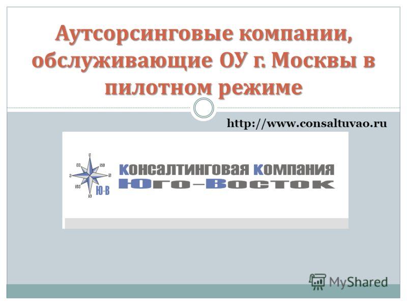 Аутсорсинговые компании, обслуживающие ОУ г. Москвы в пилотном режиме http://www.consaltuvao.ru