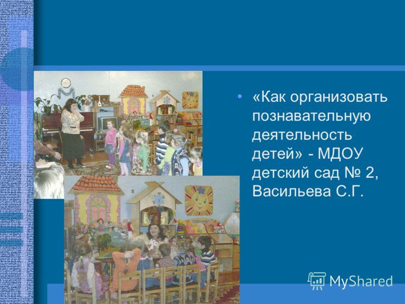 «Как организовать познавательную деятельность детей» - МДОУ детский сад 2, Васильева С.Г.