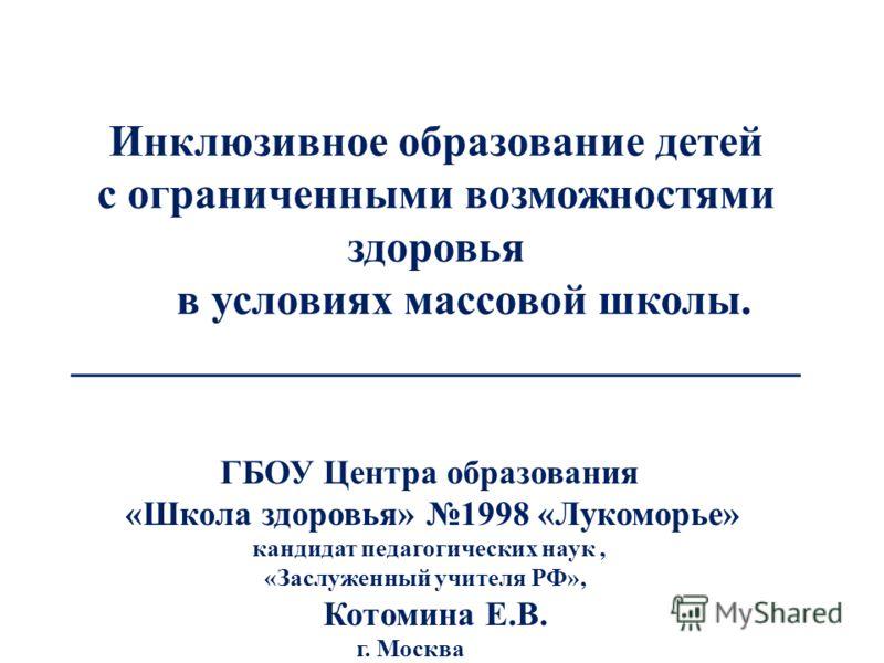 Инклюзивное образование детей с ограниченными возможностями здоровья в условиях массовой школы. _________________________________ ГБОУ Центра образования «Школа здоровья» 1998 «Лукоморье» кандидат педагогических наук, «Заслуженный учителя РФ», Котоми