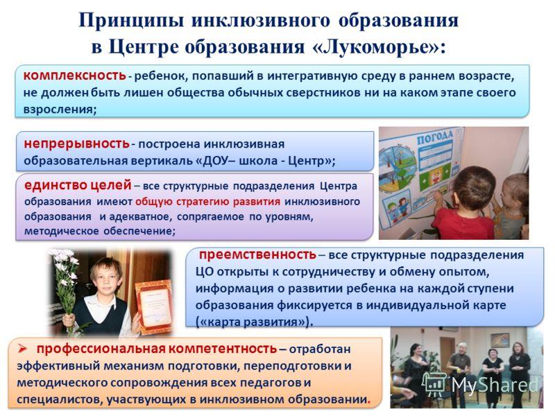 Принципы инклюзивного образования в Центре образования «Лукоморье»: комплексность - ребенок, попавший в интегративную среду в раннем возрасте, не должен быть лишен общества обычных сверстников ни на каком этапе своего взросления; непрерывность - пост