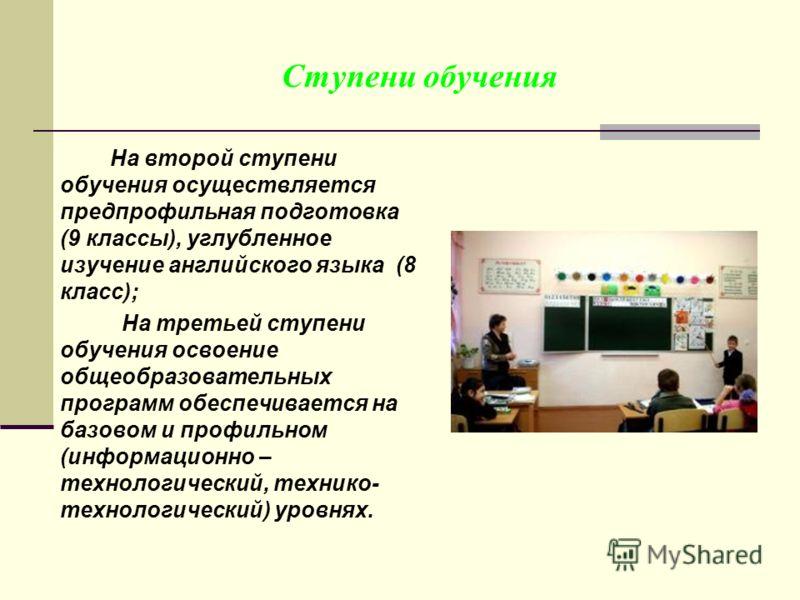 Ступени обучения На второй ступени обучения осуществляется предпрофильная подготовка (9 классы), углубленное изучение английского языка (8 класс); На третьей ступени обучения освоение общеобразовательных программ обеспечивается на базовом и профильно