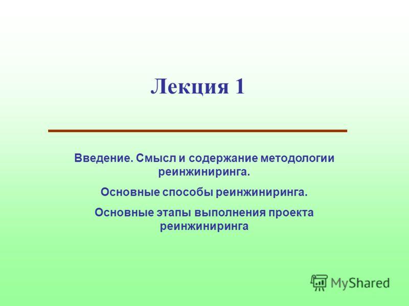 Лекция 1 Введение. Смысл и содержание методологии реинжиниринга. Основные способы реинжиниринга. Основные этапы выполнения проекта реинжиниринга