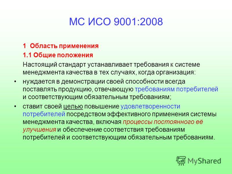 МС ИСО 9001:2008 1 Область применения 1.1 Общие положения Настоящий стандарт устанавливает требования к системе менеджмента качества в тех случаях, когда организация: нуждается в демонстрации своей способности всегда поставлять продукцию, отвечающую