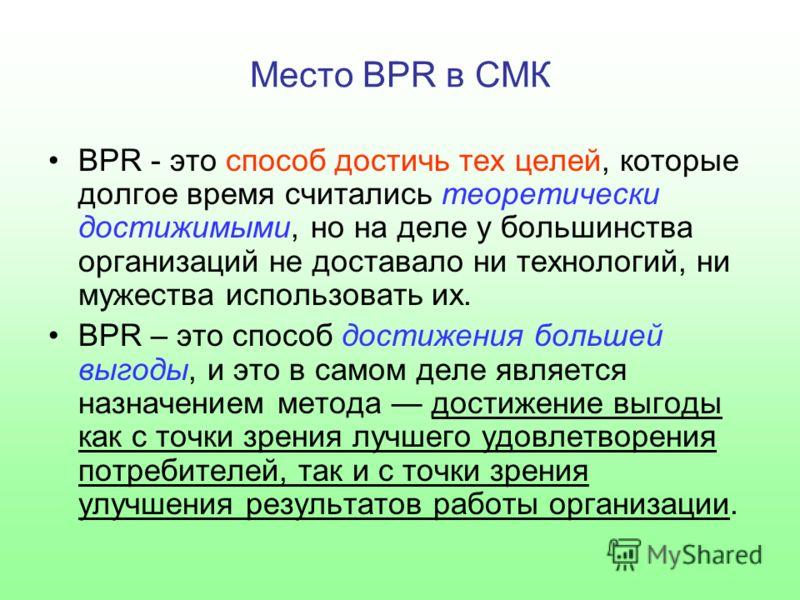 Место BPR в СМК BPR - это способ достичь тех целей, которые долгое время считались теоретически достижимыми, но на деле у большинства организаций не доставало ни технологий, ни мужества использовать их. BPR – это способ достижения большей выгоды, и э