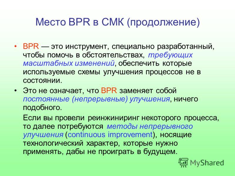 Место BPR в СМК (продолжение) BPR это инструмент, специально разработанный, чтобы помочь в обстоятельствах, требующих масштабных изменений, обеспечить которые используемые схемы улучшения процессов не в состоянии. Это не означает, что BPR заменяет со