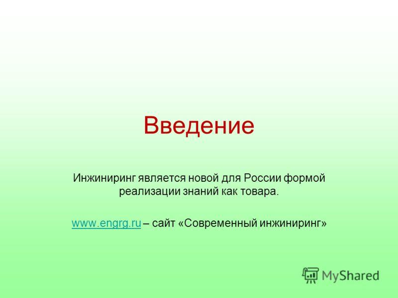 Введение Инжиниринг является новой для России формой реализации знаний как товара. www.engrg.ruwww.engrg.ru – сайт «Современный инжиниринг»