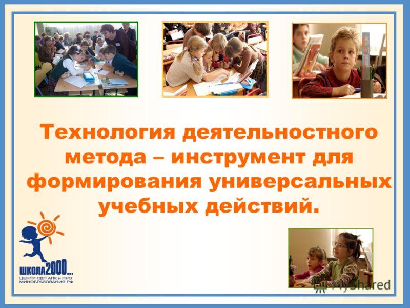 Технология деятельностного метода – инструмент для формирования универсальных учебных действий.