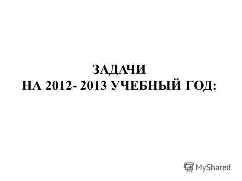 ЗАДАЧИ НА 2012- 2013 УЧЕБНЫЙ ГОД: