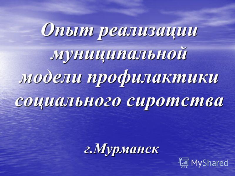 Опыт реализации муниципальной модели профилактики социального сиротства г.Мурманск