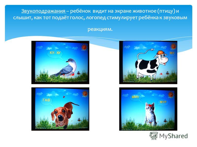 Звукоподражания – ребёнок видит на экране животное (птицу) и слышит, как тот подаёт голос, логопед стимулирует ребёнка к звуковым реакциям.