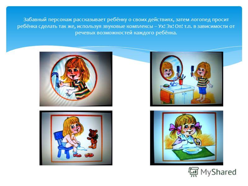 Забавный персонаж рассказывает ребёнку о своих действиях, затем логопед просит ребёнка сделать так же, используя звуковые комплексы – Ух! Эх! Оп! т.п. в зависимости от речевых возможностей каждого ребёнка.