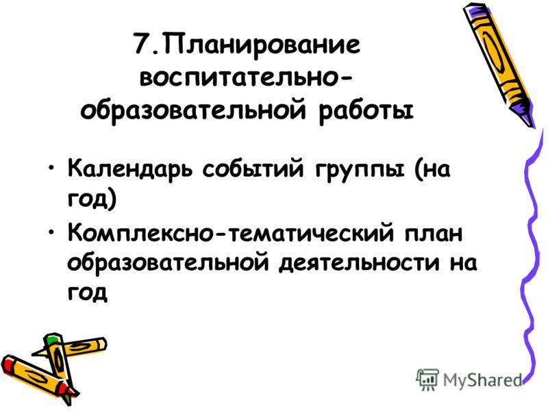 7.Планирование воспитательно- образовательной работы Календарь событий группы (на год) Комплексно-тематический план образовательной деятельности на год