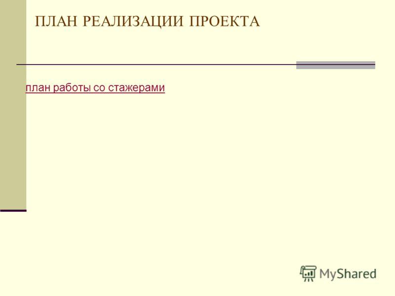 ПЛАН РЕАЛИЗАЦИИ ПРОЕКТА план работы со стажерами