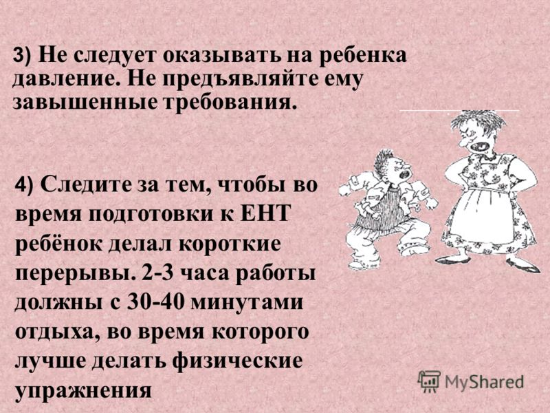 3) Не следует оказывать на ребенка давление. Не предъявляйте ему завышенные требования. 4) Следите за тем, чтобы во время подготовки к ЕНТ ребёнок делал короткие перерывы. 2-3 часа работы должны с 30-40 минутами отдыха, во время которого лучше делать