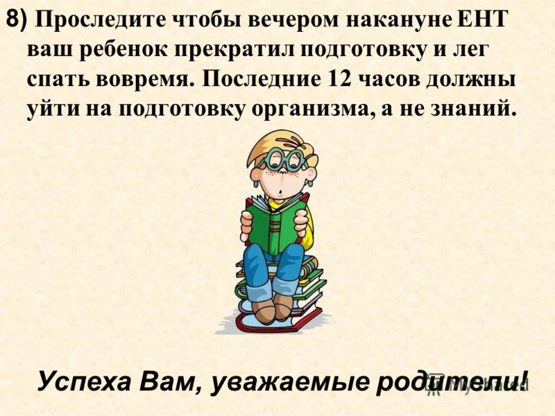 8) Проследите чтобы вечером накануне ЕНТ ваш ребенок прекратил подготовку и лег спать вовремя. Последние 12 часов должны уйти на подготовку организма, а не знаний. Успеха Вам, уважаемые родители!