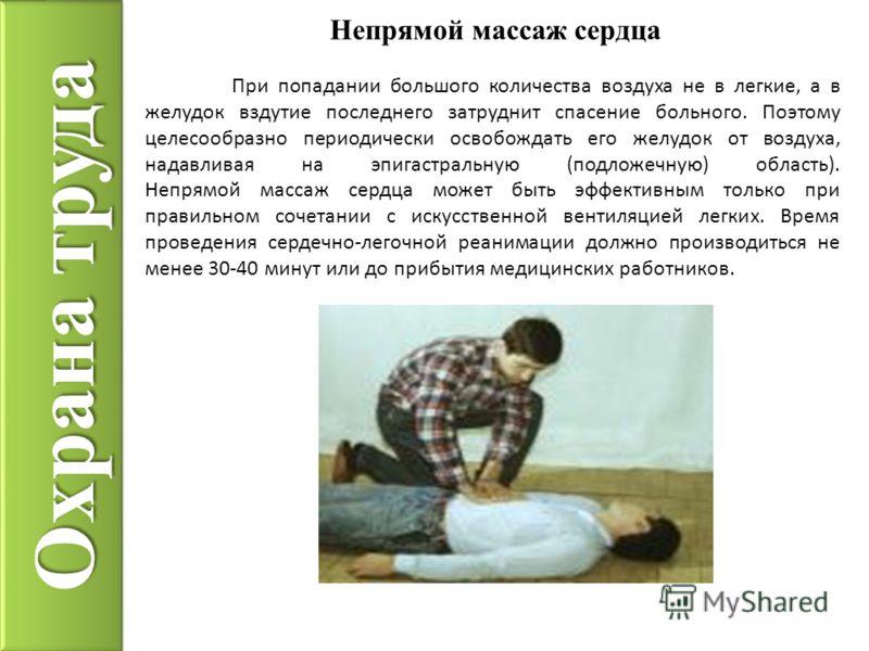 Охрана труда Непрямой массаж сердца При попадании большого количества воздуха не в легкие, а в желудок вздутие последнего затруднит спасение больного. Поэтому целесообразно периодически освобождать его желудок от воздуха, надавливая на эпигастральную