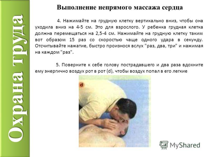 Охрана труда Выполнение непрямого массажа сердца 4. Нажимайте на грудную клетку вертикально вниз, чтобы она уходила вниз на 4-5 см. Это для взрослого. У ребенка грудная клетка должна перемещаться на 2,5-4 см. Нажимайте на грудную клетку таким вот обр