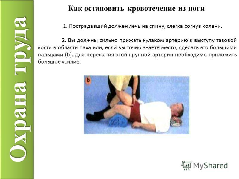 Охрана труда Как остановить кровотечение из ноги 1. Пострадавший должен лечь на спину, слегка согнув колени. 2. Вы должны сильно прижать кулаком артерию к выступу тазовой кости в области паха или, если вы точно знаете место, сделать это большими паль