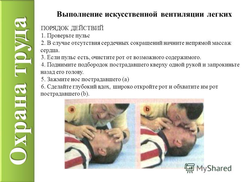 Охрана труда Выполнение искусственной вентиляции легких ПОРЯДОК ДЕЙСТВИЙ 1. Проверьте пульс 2. В случае отсутствия сердечных сокращений начните непрямой массаж сердца. 3. Если пульс есть, очистите рот от возможного содержимого. 4. Поднимите подбородо