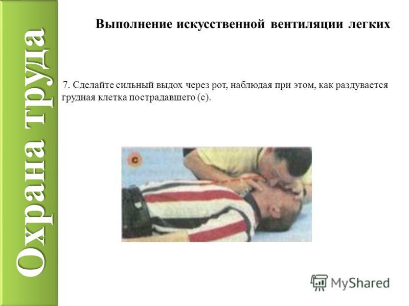 Охрана труда Выполнение искусственной вентиляции легких 7. Сделайте сильный выдох через рот, наблюдая при этом, как раздувается грудная клетка пострадавшего (с).