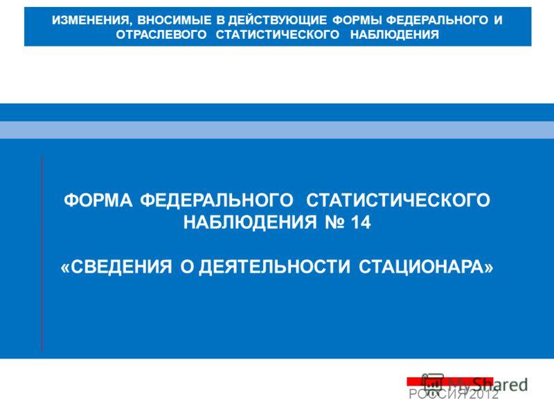ФОРМА ФЕДЕРАЛЬНОГО СТАТИСТИЧЕСКОГО НАБЛЮДЕНИЯ 14 «СВЕДЕНИЯ О ДЕЯТЕЛЬНОСТИ СТАЦИОНАРА» РОССИЯ 2012 ИЗМЕНЕНИЯ, ВНОСИМЫЕ В ДЕЙСТВУЮЩИЕ ФОРМЫ ФЕДЕРАЛЬНОГО И ОТРАСЛЕВОГО СТАТИСТИЧЕСКОГО НАБЛЮДЕНИЯ