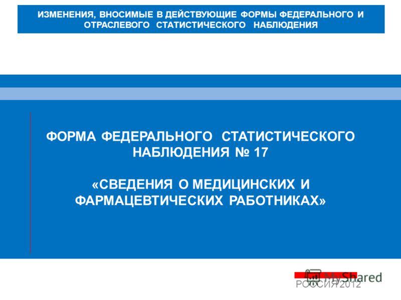 ФОРМА ФЕДЕРАЛЬНОГО СТАТИСТИЧЕСКОГО НАБЛЮДЕНИЯ 17 «СВЕДЕНИЯ О МЕДИЦИНСКИХ И ФАРМАЦЕВТИЧЕСКИХ РАБОТНИКАХ» РОССИЯ 2012 ИЗМЕНЕНИЯ, ВНОСИМЫЕ В ДЕЙСТВУЮЩИЕ ФОРМЫ ФЕДЕРАЛЬНОГО И ОТРАСЛЕВОГО СТАТИСТИЧЕСКОГО НАБЛЮДЕНИЯ