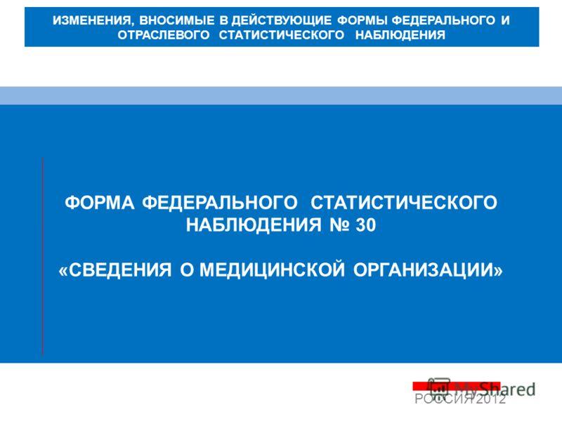 ФОРМА ФЕДЕРАЛЬНОГО СТАТИСТИЧЕСКОГО НАБЛЮДЕНИЯ 30 «СВЕДЕНИЯ О МЕДИЦИНСКОЙ ОРГАНИЗАЦИИ» РОССИЯ 2012 ИЗМЕНЕНИЯ, ВНОСИМЫЕ В ДЕЙСТВУЮЩИЕ ФОРМЫ ФЕДЕРАЛЬНОГО И ОТРАСЛЕВОГО СТАТИСТИЧЕСКОГО НАБЛЮДЕНИЯ