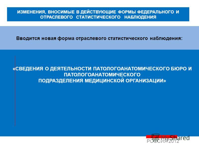 Вводится новая форма отраслевого статистического наблюдения: РОССИЯ 2012 «СВЕДЕНИЯ О ДЕЯТЕЛЬНОСТИ ПАТОЛОГОАНАТОМИЧЕСКОГО БЮРО И ПАТОЛОГОАНАТОМИЧЕСКОГО ПОДРАЗДЕЛЕНИЯ МЕДИЦИНСКОЙ ОРГАНИЗАЦИИ» ИЗМЕНЕНИЯ, ВНОСИМЫЕ В ДЕЙСТВУЮЩИЕ ФОРМЫ ФЕДЕРАЛЬНОГО И ОТРАС