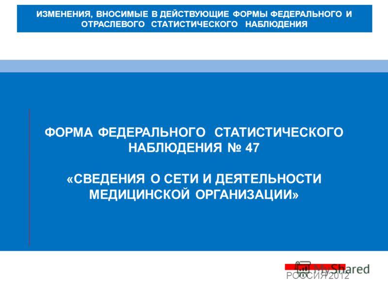 ФОРМА ФЕДЕРАЛЬНОГО СТАТИСТИЧЕСКОГО НАБЛЮДЕНИЯ 47 «СВЕДЕНИЯ О СЕТИ И ДЕЯТЕЛЬНОСТИ МЕДИЦИНСКОЙ ОРГАНИЗАЦИИ» РОССИЯ 2012 ИЗМЕНЕНИЯ, ВНОСИМЫЕ В ДЕЙСТВУЮЩИЕ ФОРМЫ ФЕДЕРАЛЬНОГО И ОТРАСЛЕВОГО СТАТИСТИЧЕСКОГО НАБЛЮДЕНИЯ
