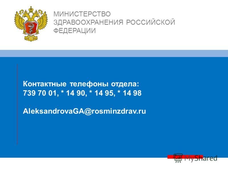 Контактные телефоны отдела: 739 70 01, * 14 90, * 14 95, * 14 98 AleksandrovaGA@rosminzdrav.ru МИНИСТЕРСТВО ЗДРАВООХРАНЕНИЯ РОССИЙСКОЙ ФЕДЕРАЦИИ
