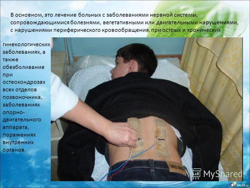 В основном, это лечение больных с заболеваниями нервной системы, сопровождающимися болезнями, вегетативными или двигательными нарушениями, с нарушениями периферического кровообращения, при острых и хронических гинекологических заболеваниях, а также о
