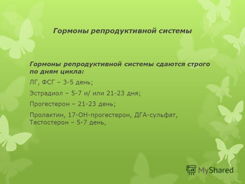 Гормоны репродуктивной системы Гормоны репродуктивной системы сдаются строго по дням цикла: ЛГ, ФСГ – 3-5 день; Эстрадиол – 5-7 и/ или 21-23 дня; Прогестерон – 21-23 день; Пролактин, 17-ОН-прогестерон, ДГА-сульфат, Тестостерон – 5-7 день,