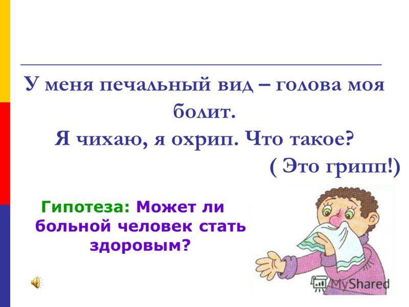 У меня печальный вид – голова моя болит. Я чихаю, я охрип. Что такое? ( Это грипп!) Гипотеза: Может ли больной человек стать здоровым?