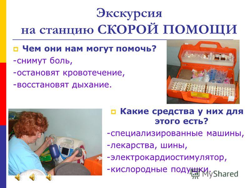 Экскурсия на станцию СКОРОЙ ПОМОЩИ Чем они нам могут помочь? -снимут боль, -остановят кровотечение, -восстановят дыхание. Какие средства у них для этого есть? -специализированные машины, -лекарства, шины, -электрокардиостимулятор, -кислородные подушк