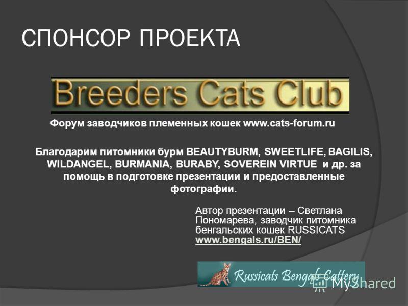 СПОНСОР ПРОЕКТА Форум заводчиков племенных кошек www.cats-forum.ru Благодарим питомники бурм BEAUTYBURM, SWEETLIFE, BAGILIS, WILDANGEL, BURMANIA, BURABY, SOVEREIN VIRTUE и др. за помощь в подготовке презентации и предоставленные фотографии. Автор пре