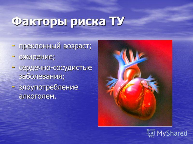 Факторы риска ТУ - преклонный возраст; - ожирение; - сердечно-сосудистые заболевания; - злоупотребление алкоголем.