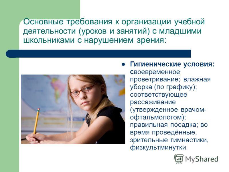Основные требования к организации учебной деятельности (уроков и занятий) с младшими школьниками с нарушением зрения: Гигиенические условия: своевременное проветривание; влажная уборка (по графику); соответствующее рассаживание (утвержденное врачом-