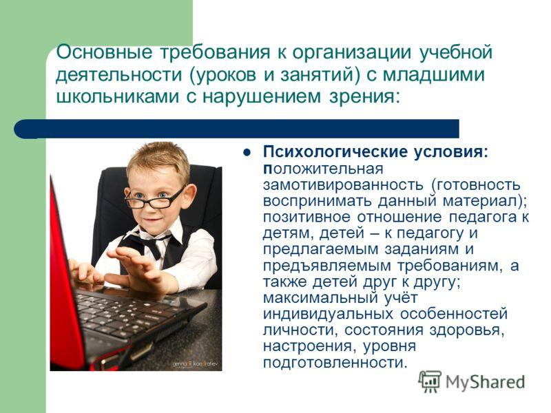 Основные требования к организации учебной деятельности (уроков и занятий) с младшими школьниками с нарушением зрения: Психологические условия: положительная замотивированность (готовность воспринимать данный материал); позитивное отношение педагога к