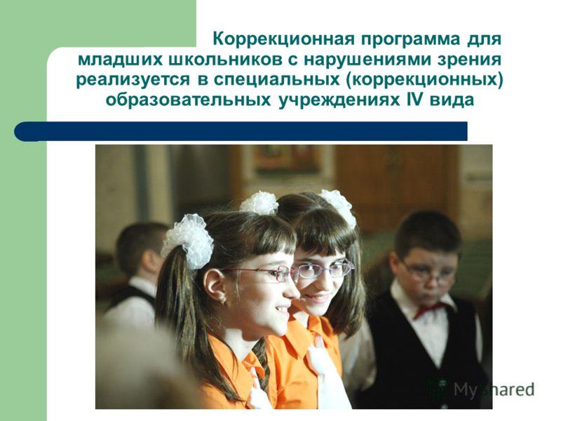 Коррекционная программа для младших школьников с нарушениями зрения реализуется в специальных (коррекционных) образовательных учреждениях IV вида