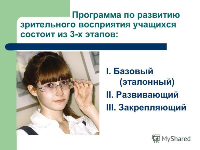 Программа по развитию зрительного восприятия учащихся состоит из 3-х этапов: I. Базовый (эталонный) II. Развивающий III. Закрепляющий