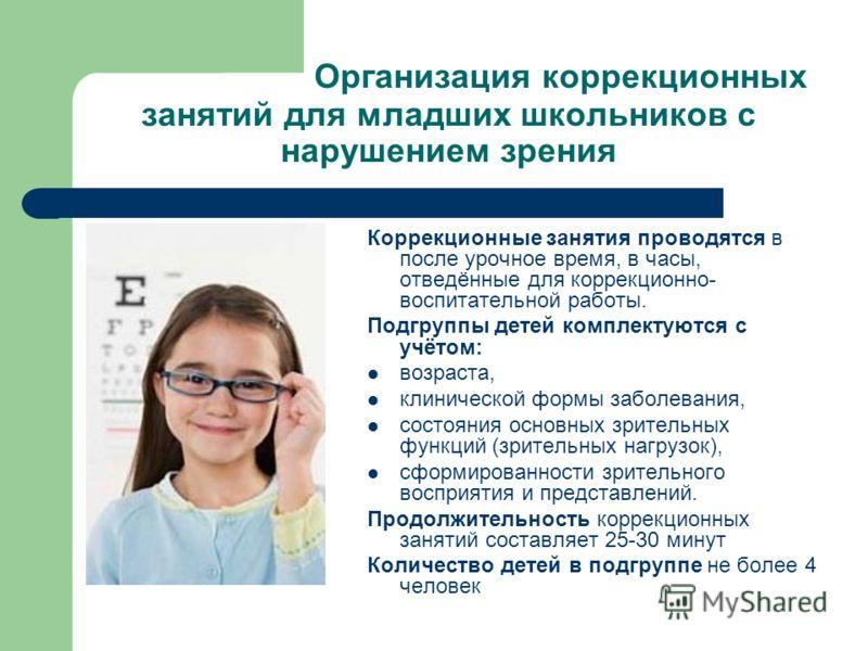 Организация коррекционных занятий для младших школьников с нарушением зрения Коррекционные занятия проводятся в после урочное время, в часы, отведённые для коррекционно- воспитательной работы. Подгруппы детей комплектуются с учётом: возраста, клиниче