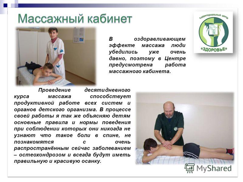 В оздоравливающем эффекте массажа люди убедились уже очень давно, поэтому в Центре предусмотрена работа массажного кабинета. Проведение десятидневного курса массажа способствует продуктивной работе всех систем и органов детского организма. В процессе