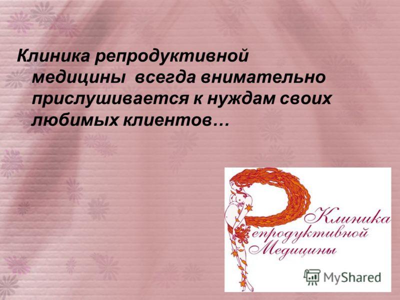 Клиника репродуктивной медицины всегда внимательно прислушивается к нуждам своих любимых клиентов…