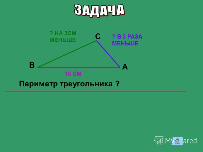 18 СМ ? НА 3СМ МЕНЬШЕ ? В 3 РАЗА МЕНЬШЕ В С Периметр треугольника ? А